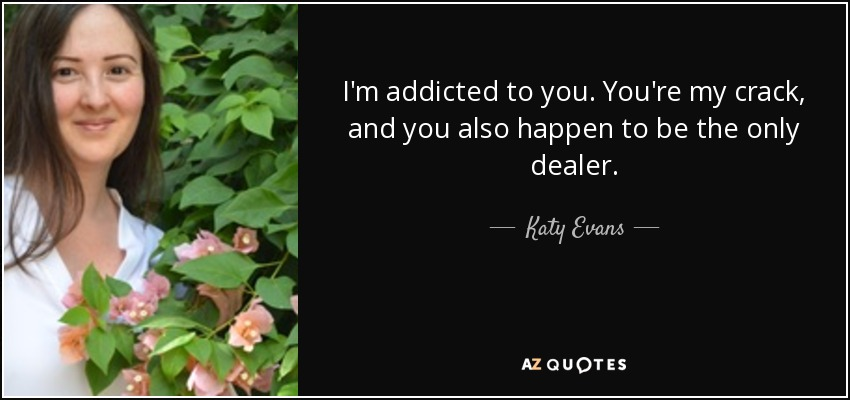 I'm addicted to you. You're my crack, and you also happen to be the only dealer. - Katy Evans