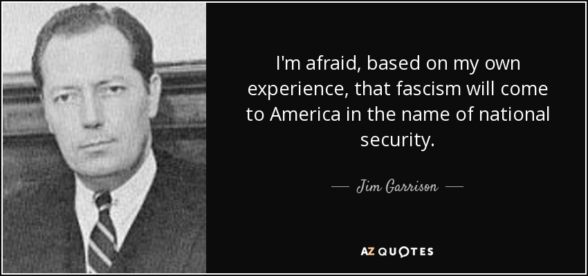 I'm afraid, based on my own experience, that fascism will come to America in the name of national security. - Jim Garrison