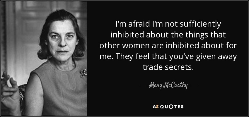 I'm afraid I'm not sufficiently inhibited about the things that other women are inhibited about for me. They feel that you've given away trade secrets. - Mary McCarthy