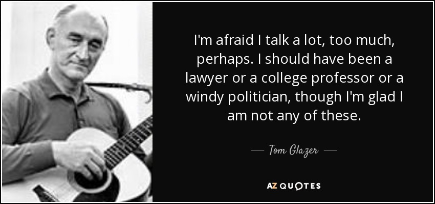 I'm afraid I talk a lot, too much, perhaps. I should have been a lawyer or a college professor or a windy politician, though I'm glad I am not any of these. - Tom Glazer