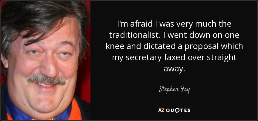 I'm afraid I was very much the traditionalist. I went down on one knee and dictated a proposal which my secretary faxed over straight away. - Stephen Fry