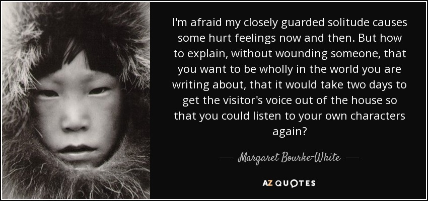 I'm afraid my closely guarded solitude causes some hurt feelings now and then. But how to explain, without wounding someone, that you want to be wholly in the world you are writing about, that it would take two days to get the visitor's voice out of the house so that you could listen to your own characters again? - Margaret Bourke-White