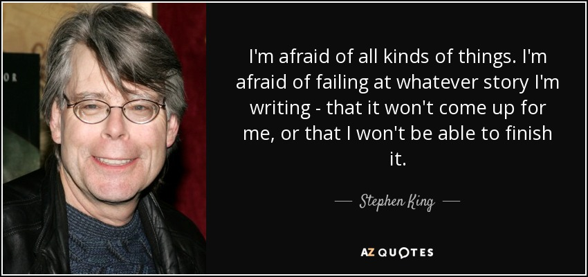 I'm afraid of all kinds of things. I'm afraid of failing at whatever story I'm writing - that it won't come up for me, or that I won't be able to finish it. - Stephen King