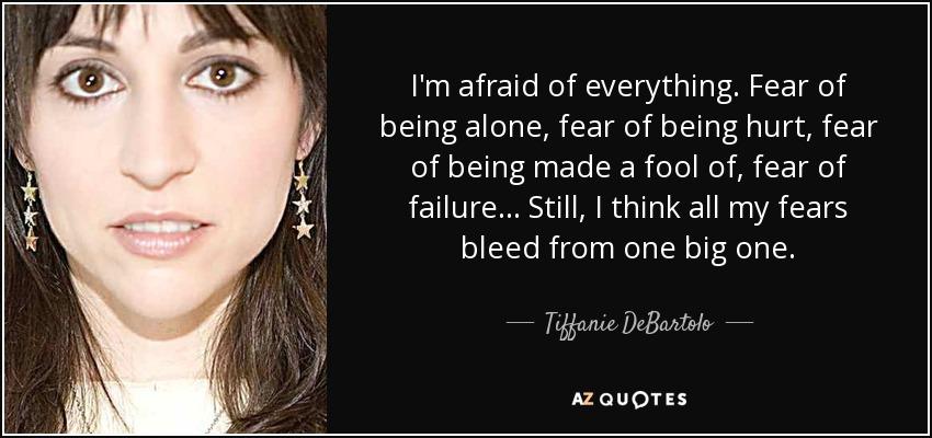 I'm afraid of everything. Fear of being alone, fear of being hurt, fear of being made a fool of, fear of failure... Still, I think all my fears bleed from one big one. - Tiffanie DeBartolo