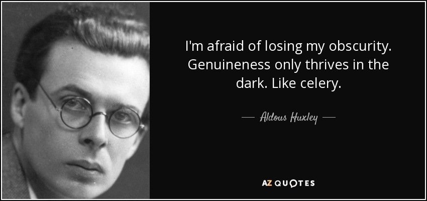 I'm afraid of losing my obscurity. Genuineness only thrives in the dark. Like celery. - Aldous Huxley