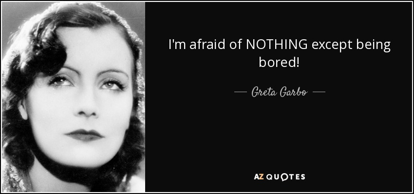 I'm afraid of NOTHING except being bored! - Greta Garbo