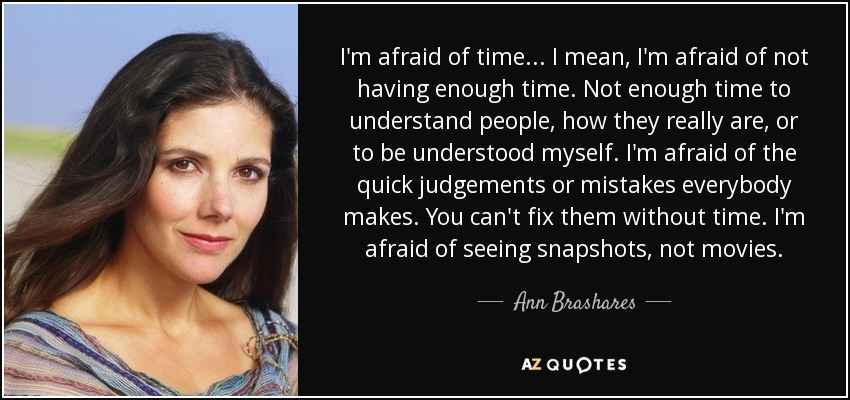 I'm afraid of time... I mean, I'm afraid of not having enough time. Not enough time to understand people, how they really are, or to be understood myself. I'm afraid of the quick judgements or mistakes everybody makes. You can't fix them without time. I'm afraid of seeing snapshots, not movies. - Ann Brashares