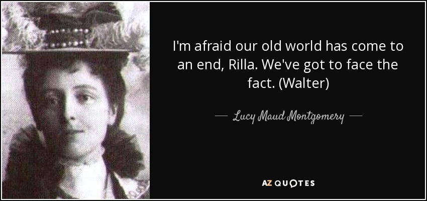I'm afraid our old world has come to an end, Rilla. We've got to face the fact. (Walter) - Lucy Maud Montgomery