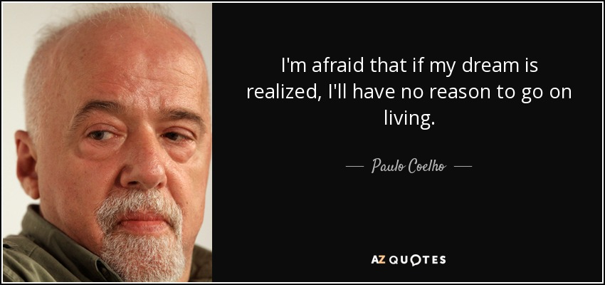 I'm afraid that if my dream is realized, I'll have no reason to go on living. - Paulo Coelho