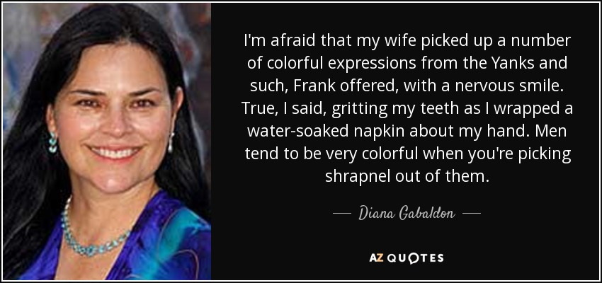 I'm afraid that my wife picked up a number of colorful expressions from the Yanks and such, Frank offered, with a nervous smile. True, I said, gritting my teeth as I wrapped a water-soaked napkin about my hand. Men tend to be very colorful when you're picking shrapnel out of them. - Diana Gabaldon