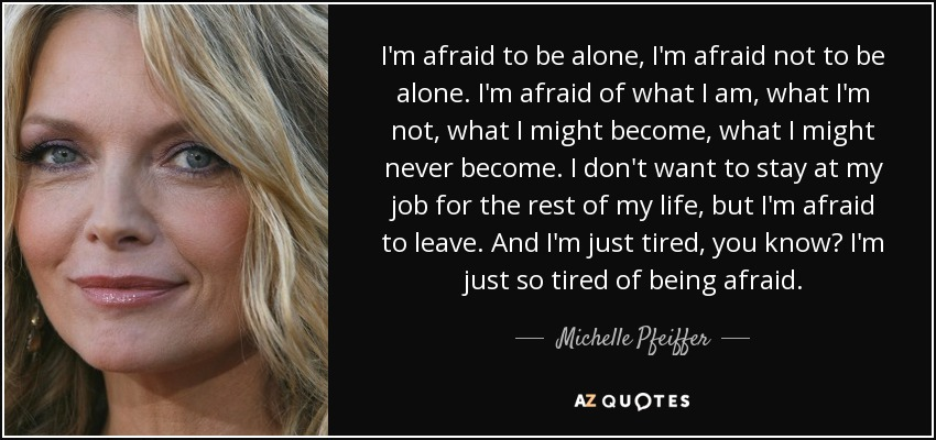 I'm afraid to be alone, I'm afraid not to be alone. I'm afraid of what I am, what I'm not, what I might become, what I might never become. I don't want to stay at my job for the rest of my life, but I'm afraid to leave. And I'm just tired, you know? I'm just so tired of being afraid. - Michelle Pfeiffer
