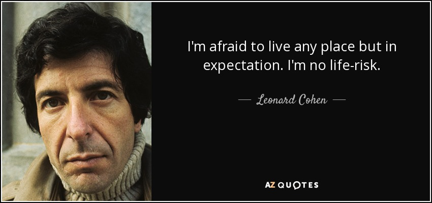 I'm afraid to live any place but in expectation. I'm no life-risk. - Leonard Cohen