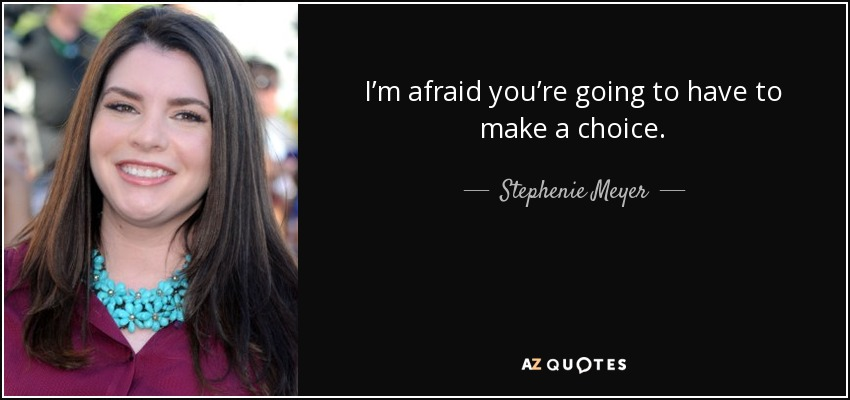 I'm afraid you're going to have to make a choice. - Stephenie Meyer