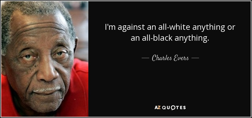 I'm against an all-white anything or an all-black anything. - Charles Evers