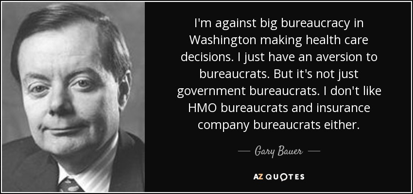 I'm against big bureaucracy in Washington making health care decisions. I just have an aversion to bureaucrats. But it's not just government bureaucrats. I don't like HMO bureaucrats and insurance company bureaucrats either. - Gary Bauer