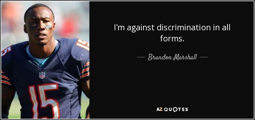 I'm against discrimination in all forms. - Brandon Marshall