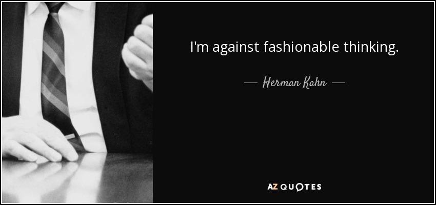 I'm against fashionable thinking. - Herman Kahn