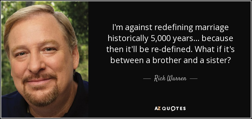 I'm against redefining marriage historically 5,000 years... because then it'll be re-defined. What if it's between a brother and a sister? - Rick Warren