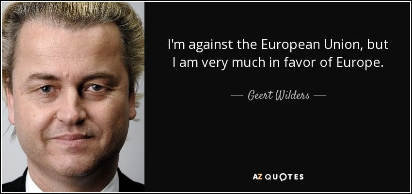 I'm against the European Union, but I am very much in favor of Europe. - Geert Wilders