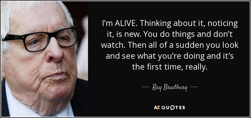 I'm ALIVE. Thinking about it, noticing it, is new. You do things and don't watch. Then all of a sudden you look and see what you're doing and it's the first time, really. - Ray Bradbury