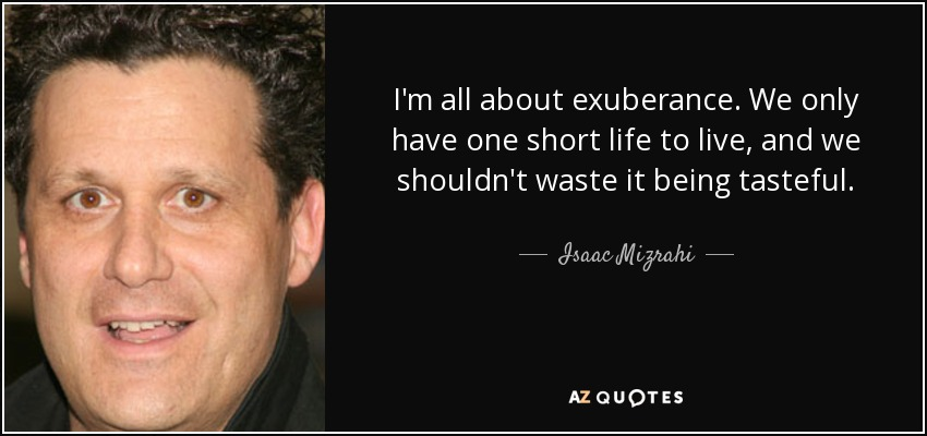 I'm all about exuberance. We only have one short life to live, and we shouldn't waste it being tasteful. - Isaac Mizrahi