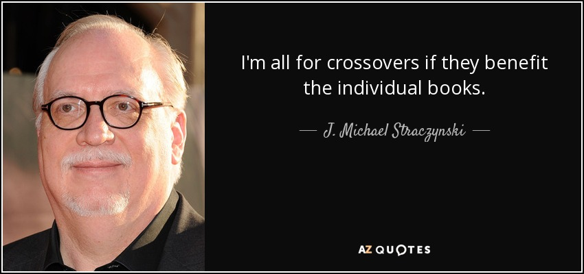 I'm all for crossovers if they benefit the individual books. - J. Michael Straczynski