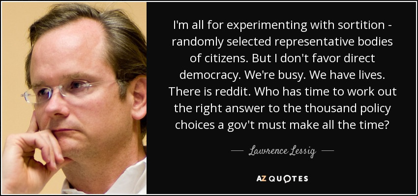 I'm all for experimenting with sortition - randomly selected representative bodies of citizens. But I don't favor direct democracy. We're busy. We have lives. There is reddit. Who has time to work out the right answer to the thousand policy choices a gov't must make all the time? - Lawrence Lessig