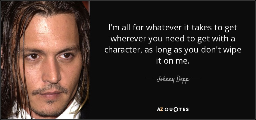 I'm all for whatever it takes to get wherever you need to get with a character, as long as you don't wipe it on me. - Johnny Depp