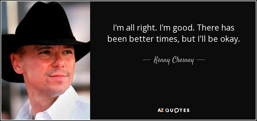 I'm all right. I'm good. There has been better times, but I'll be okay. - Kenny Chesney