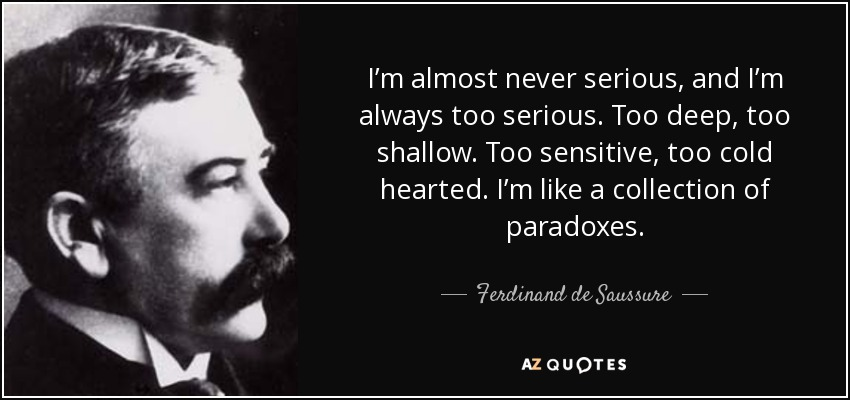 I'm almost never serious, and I'm always too serious. Too deep, too shallow. Too sensitive, too cold hearted. I'm like a collection of paradoxes. - Ferdinand de Saussure
