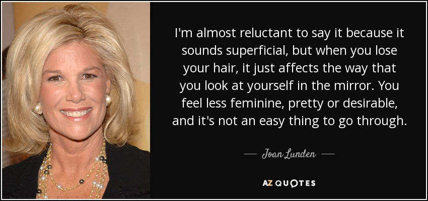 I'm almost reluctant to say it because it sounds superficial, but when you lose your hair, it just affects the way that you look at yourself in the mirror. You feel less feminine, pretty or desirable, and it's not an easy thing to go through. - Joan Lunden