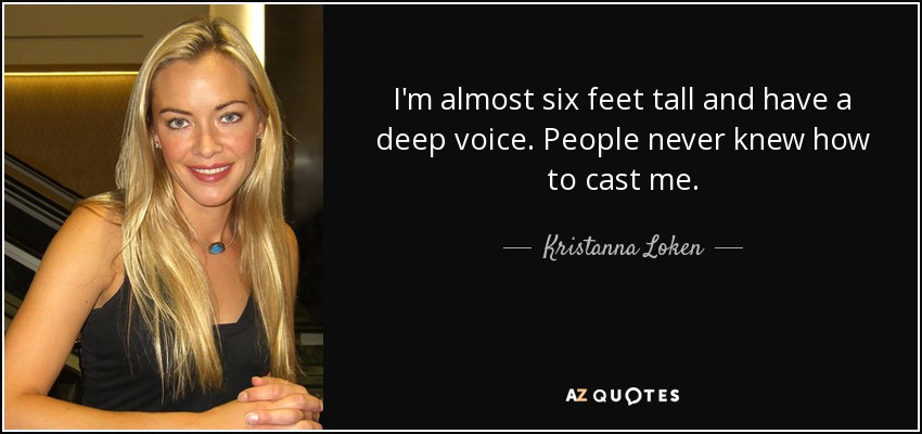 I'm almost six feet tall and have a deep voice. People never knew how to cast me. - Kristanna Loken