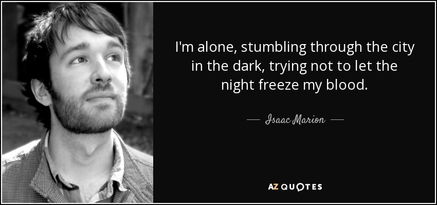 I'm alone, stumbling through the city in the dark, trying not to let the night freeze my blood. - Isaac Marion