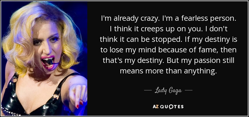 I'm already crazy. I'm a fearless person. I think it creeps up on you. I don't think it can be stopped. If my destiny is to lose my mind because of fame, then that's my destiny. But my passion still means more than anything. - Lady Gaga