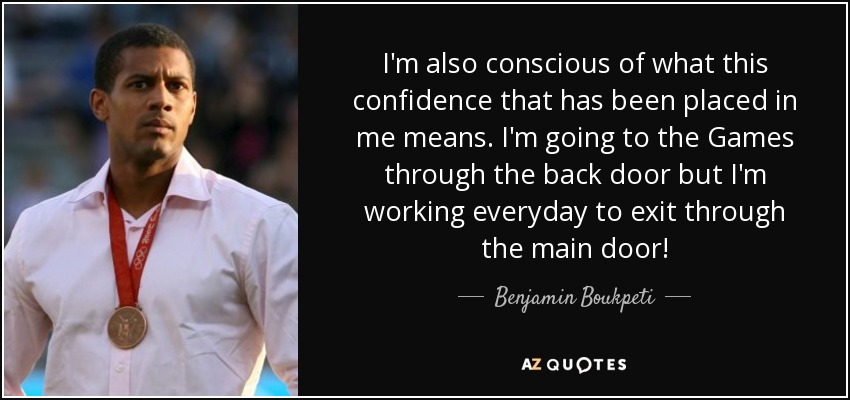 I'm also conscious of what this confidence that has been placed in me means. I'm going to the Games through the back door but I'm working everyday to exit through the main door! - Benjamin Boukpeti