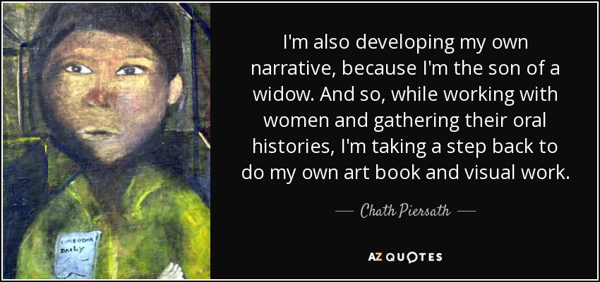 I'm also developing my own narrative, because I'm the son of a widow. And so, while working with women and gathering their oral histories, I'm taking a step back to do my own art book and visual work. - Chath Piersath