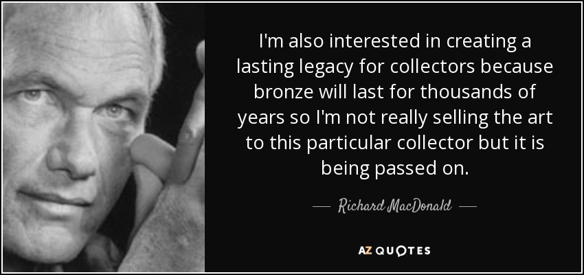 I'm also interested in creating a lasting legacy for collectors because bronze will last for thousands of years so I'm not really selling the art to this particular collector but it is being passed on. - Richard MacDonald