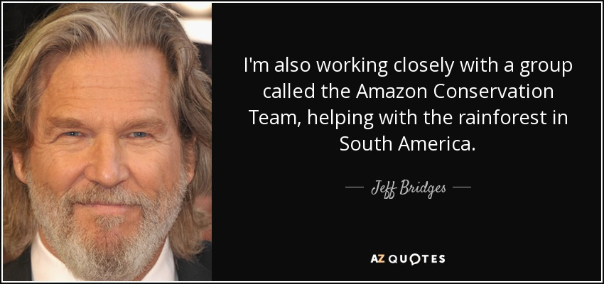 I'm also working closely with a group called the Amazon Conservation Team, helping with the rainforest in South America. - Jeff Bridges
