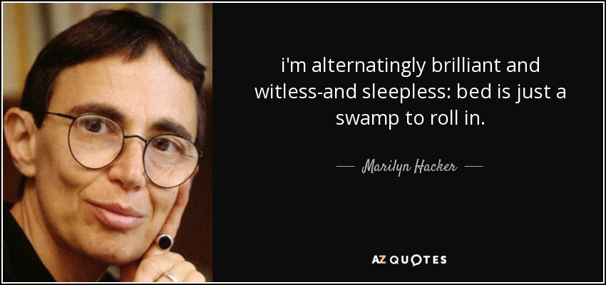 i'm alternatingly brilliant and witless-and sleepless: bed is just a swamp to roll in. - Marilyn Hacker