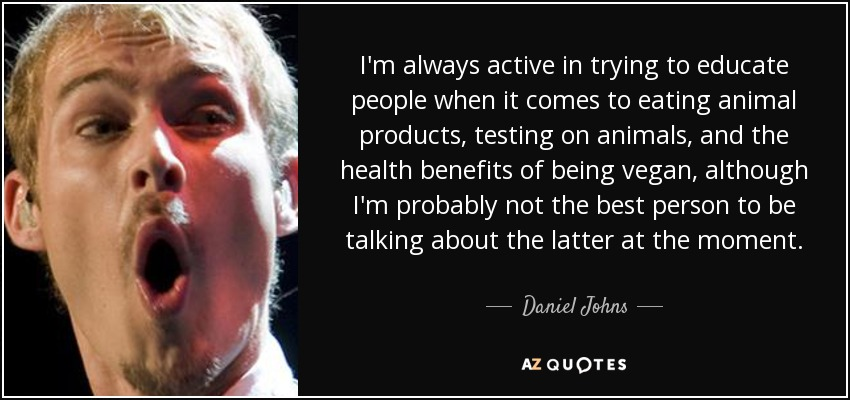 I'm always active in trying to educate people when it comes to eating animal products, testing on animals, and the health benefits of being vegan, although I'm probably not the best person to be talking about the latter at the moment. - Daniel Johns