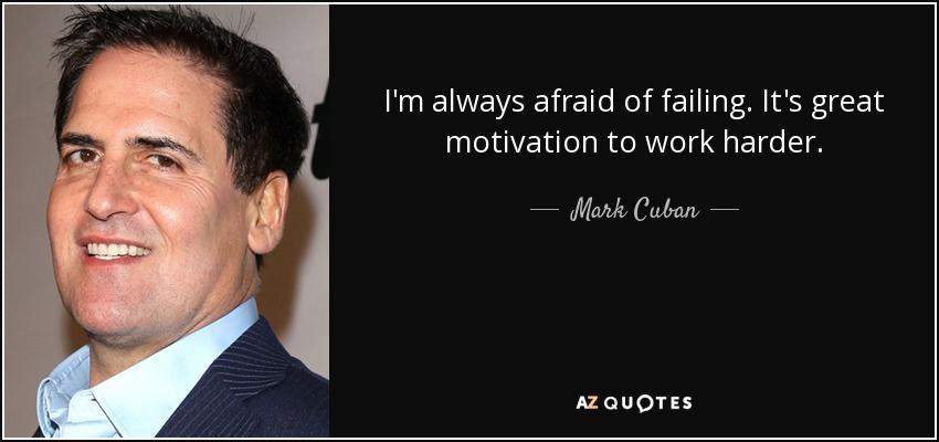 I'm always afraid of failing. It's great motivation to work harder. - Mark Cuban