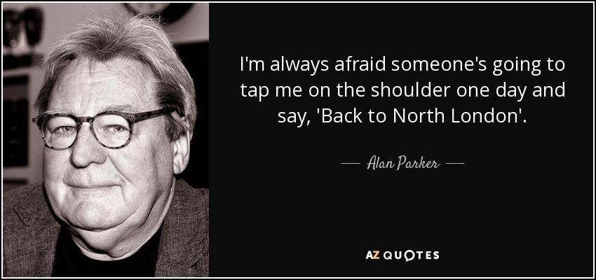 I'm always afraid someone's going to tap me on the shoulder one day and say, 'Back to North London'. - Alan Parker