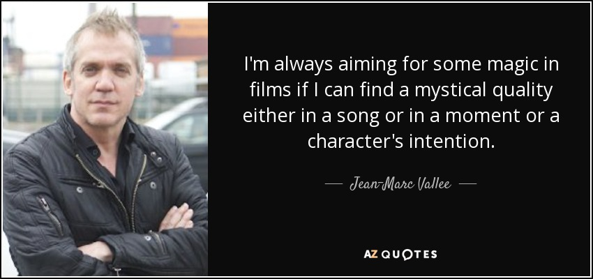 I'm always aiming for some magic in films if I can find a mystical quality either in a song or in a moment or a character's intention. - Jean-Marc Vallee