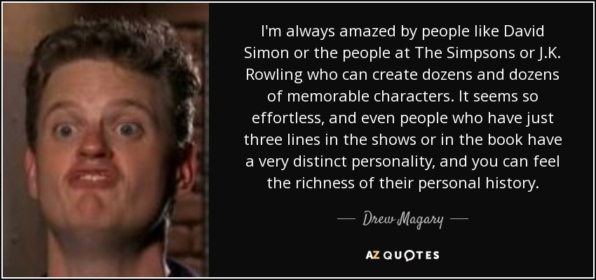 I'm always amazed by people like David Simon or the people at The Simpsons or J.K. Rowling who can create dozens and dozens of memorable characters. It seems so effortless, and even people who have just three lines in the shows or in the book have a very distinct personality, and you can feel the richness of their personal history. - Drew Magary