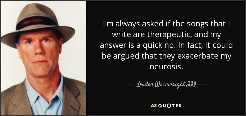 I'm always asked if the songs that I write are therapeutic, and my answer is a quick no. In fact, it could be argued that they exacerbate my neurosis. - Loudon Wainwright III