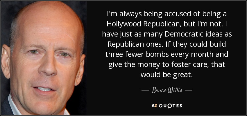 I'm always being accused of being a Hollywood Republican, but I'm not! I have just as many Democratic ideas as Republican ones. If they could build three fewer bombs every month and give the money to foster care, that would be great. - Bruce Willis