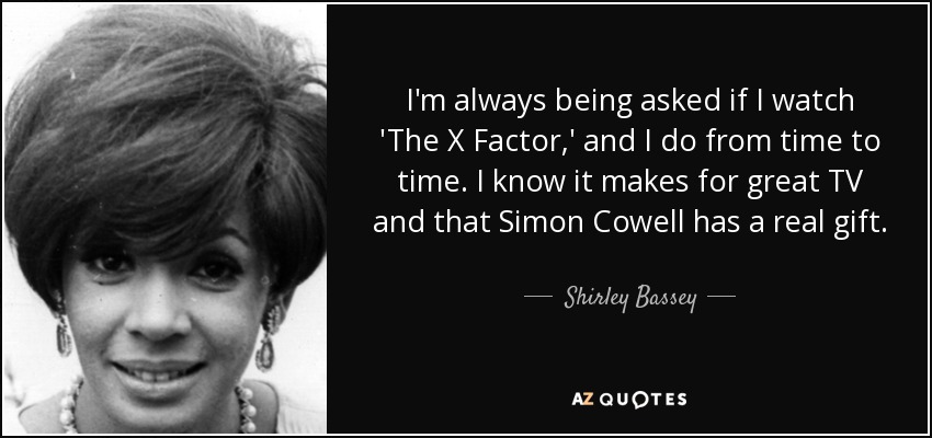 I'm always being asked if I watch 'The X Factor,' and I do from time to time. I know it makes for great TV and that Simon Cowell has a real gift. - Shirley Bassey