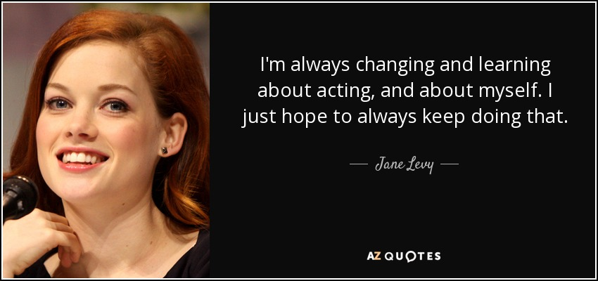 I'm always changing and learning about acting, and about myself. I just hope to always keep doing that. - Jane Levy