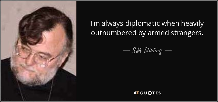 I'm always diplomatic when heavily outnumbered by armed strangers. - S.M. Stirling