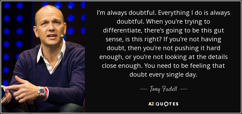 I'm always doubtful. Everything I do is always doubtful. When you're trying to differentiate, there's going to be this gut sense, is this right? If you're not having doubt, then you're not pushing it hard enough, or you're not looking at the details close enough. You need to be feeling that doubt every single day. - Tony Fadell
